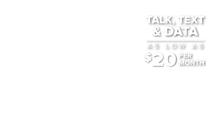 Talk, Text and Data. As low as 20 dollars per month.