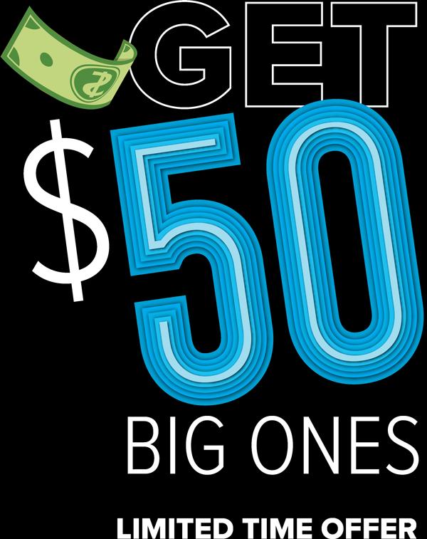 Get $50 Big Ones, Limited Time Offer